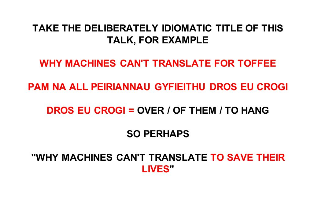 TAKE THE DELIBERATELY IDIOMATIC TITLE OF THIS TALK, FOR EXAMPLE WHY MACHINES CAN T TRANSLATE FOR TOFFEE PAM NA ALL PEIRIANNAU GYFIEITHU DROS EU CROGI DROS EU CROGI = OVER / OF THEM / TO HANG SO PERHAPS WHY MACHINES CAN T TRANSLATE TO SAVE THEIR LIVES