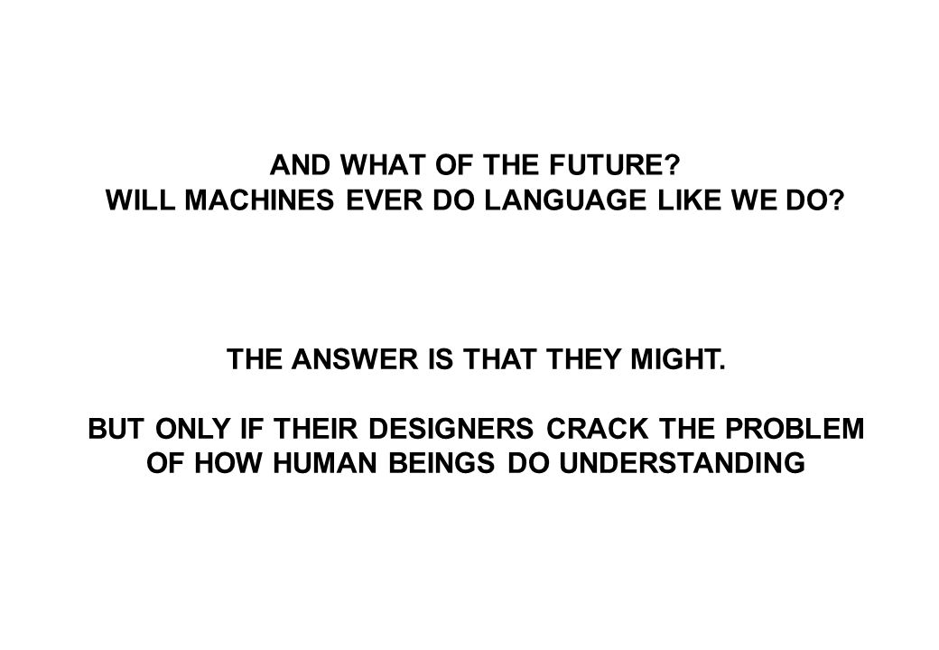 AND WHAT OF THE FUTURE? WILL MACHINES EVER DO LANGUAGE LIKE WE DO? THE ANSWER IS THAT THEY MIGHT. BUT ONLY IF THEIR DESIGNERS CRACK THE PROBLEM OF HOW