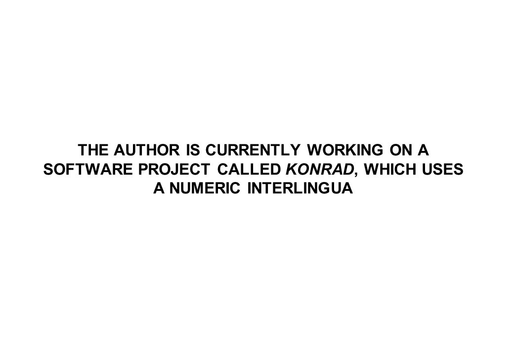 THE AUTHOR IS CURRENTLY WORKING ON A SOFTWARE PROJECT CALLED KONRAD, WHICH USES A NUMERIC INTERLINGUA