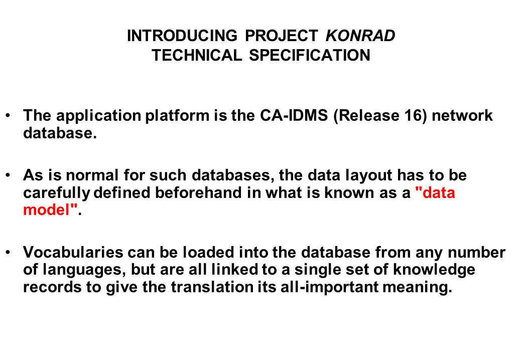 INTRODUCING PROJECT KONRAD TECHNICAL SPECIFICATION The application platform is the CA-IDMS (Release 16) network database. As is normal for such databa