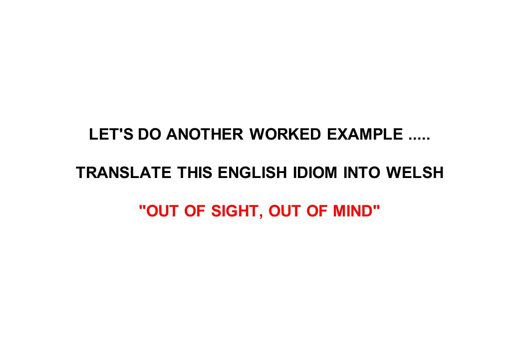 LET'S DO ANOTHER WORKED EXAMPLE..... TRANSLATE THIS ENGLISH IDIOM INTO WELSH