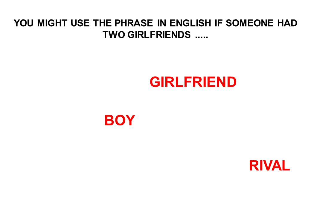 YOU MIGHT USE THE PHRASE IN ENGLISH IF SOMEONE HAD TWO GIRLFRIENDS..... BOY RIVAL GIRLFRIEND
