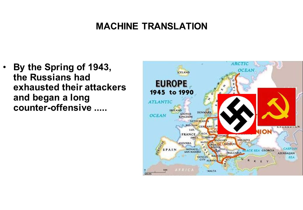 MACHINE TRANSLATION By the Spring of 1943, the Russians had exhausted their attackers and began a long counter-offensive.....