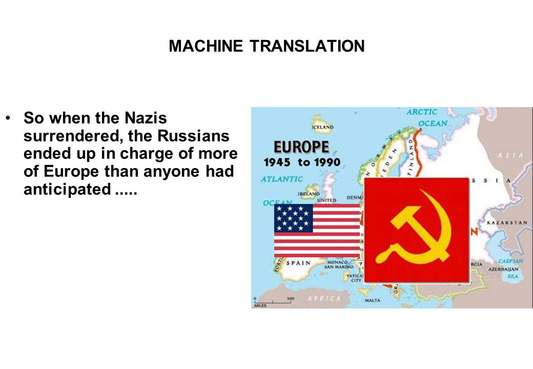 MACHINE TRANSLATION So when the Nazis surrendered, the Russians ended up in charge of more of Europe than anyone had anticipated.....