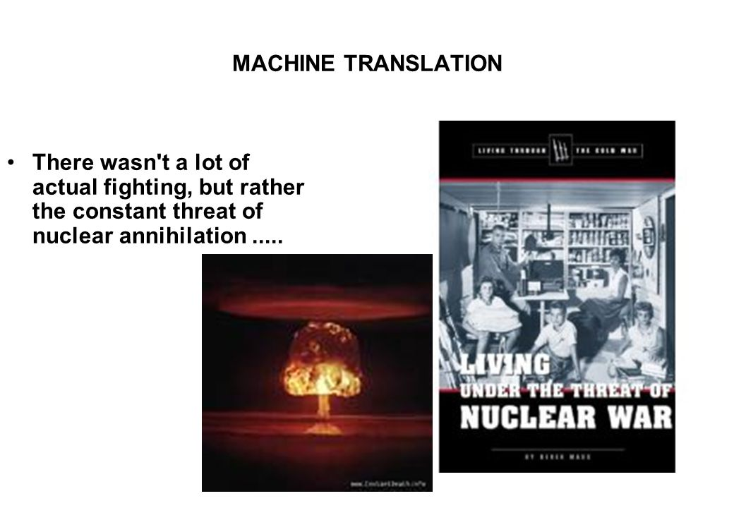MACHINE TRANSLATION There wasn t a lot of actual fighting, but rather the constant threat of nuclear annihilation.....