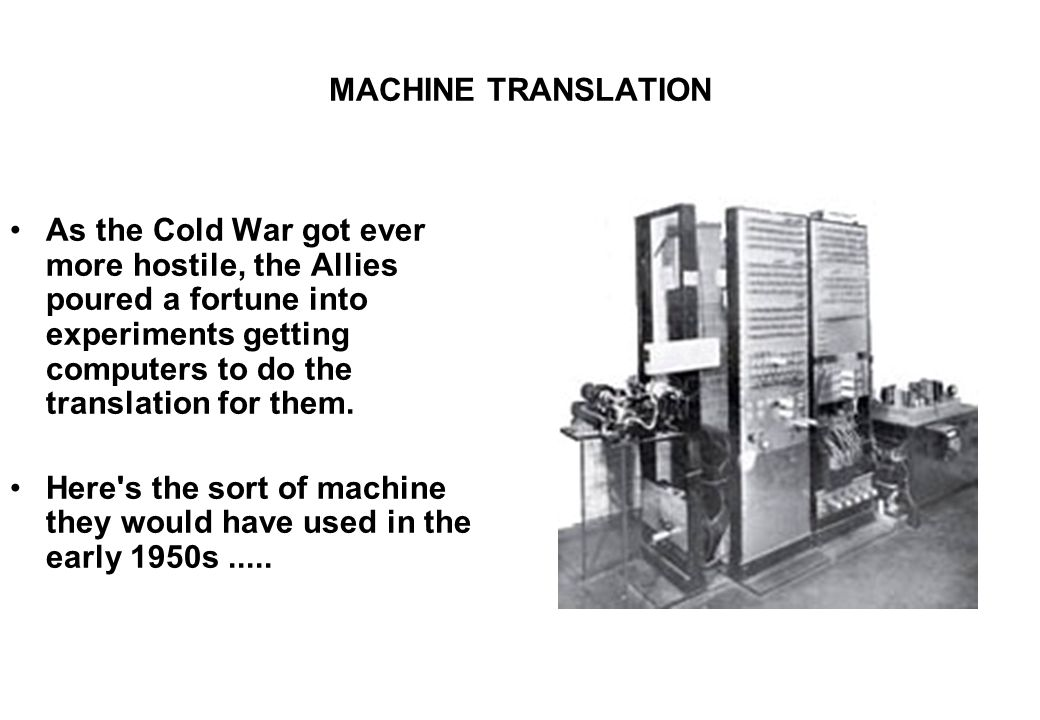 MACHINE TRANSLATION As the Cold War got ever more hostile, the Allies poured a fortune into experiments getting computers to do the translation for th
