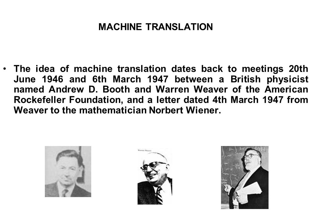 MACHINE TRANSLATION The idea of machine translation dates back to meetings 20th June 1946 and 6th March 1947 between a British physicist named Andrew D.