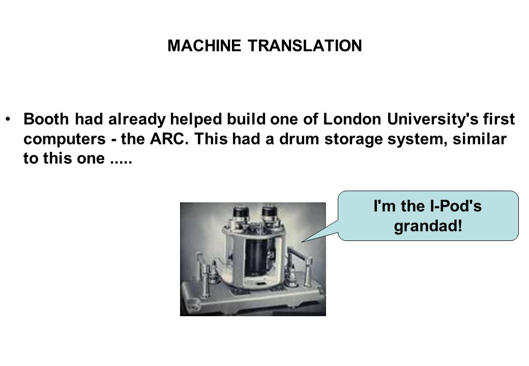 MACHINE TRANSLATION Booth had already helped build one of London University's first computers - the ARC. This had a drum storage system, similar to th