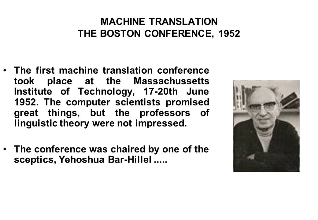 MACHINE TRANSLATION THE BOSTON CONFERENCE, 1952 The first machine translation conference took place at the Massachussetts Institute of Technology, 17-