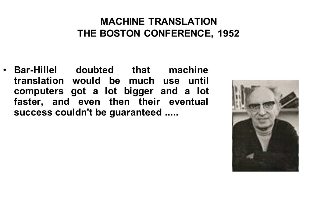 MACHINE TRANSLATION THE BOSTON CONFERENCE, 1952 Bar-Hillel doubted that machine translation would be much use until computers got a lot bigger and a lot faster, and even then their eventual success couldn t be guaranteed.....