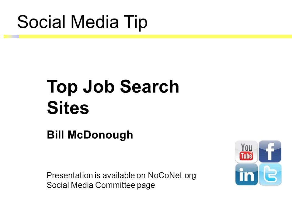 Social Media Tip Top Job Search Sites Bill McDonough Presentation is available on NoCoNet.org Social Media Committee page