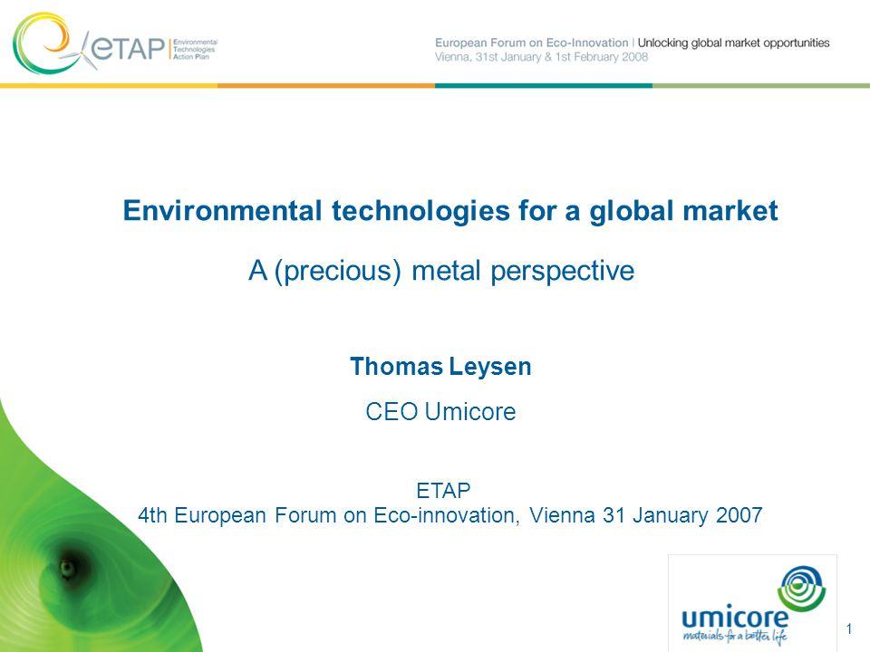 Environmental technologies for a global market A (precious) metal perspective Thomas Leysen CEO Umicore ETAP 4th European Forum on Eco-innovation, Vienna 31 January 2007 1