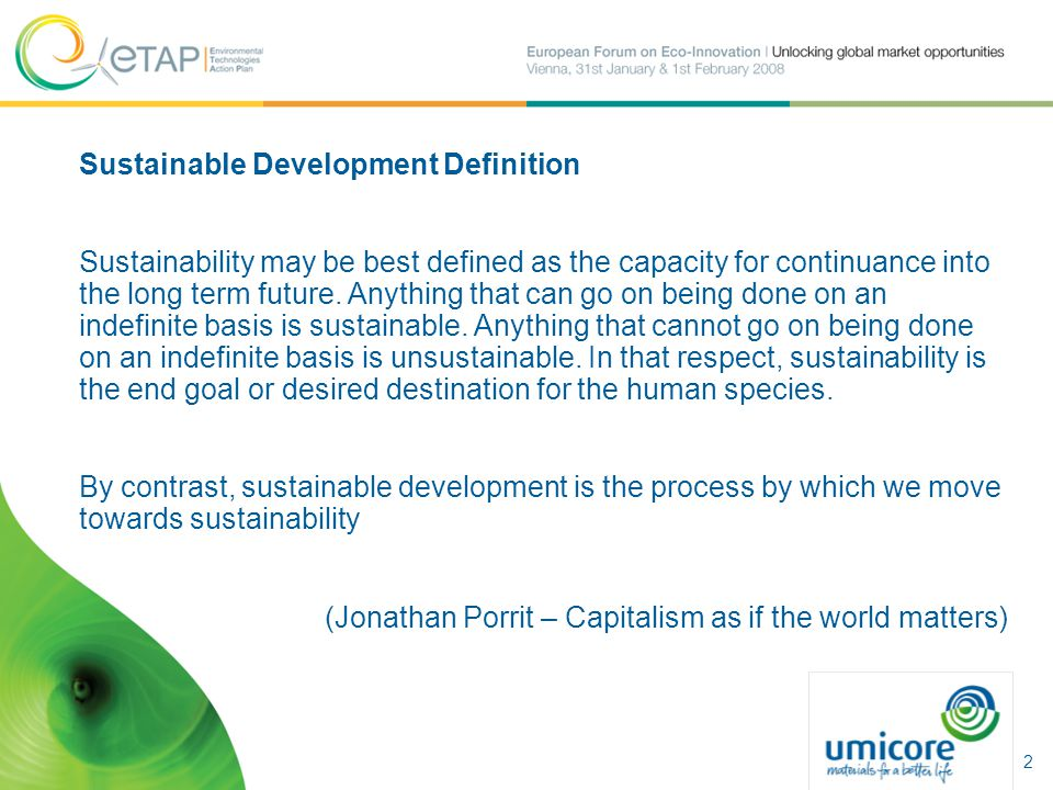 Sustainable Development Definition Sustainability may be best defined as the capacity for continuance into the long term future. Anything that can go