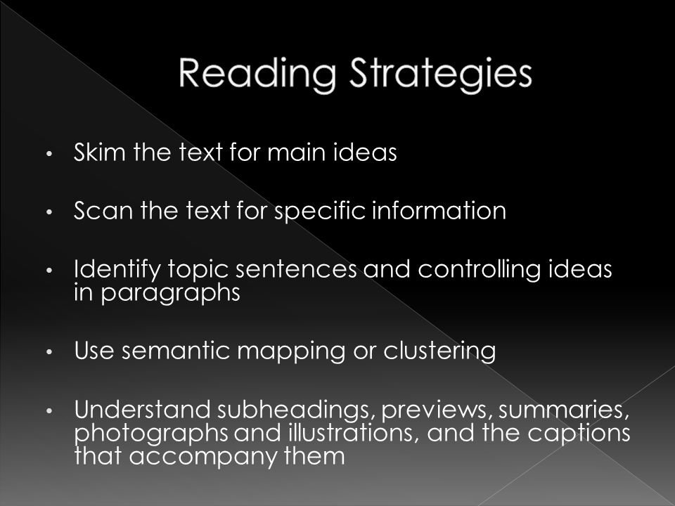 Skim the text for main ideas Scan the text for specific information Identify topic sentences and controlling ideas in paragraphs Use semantic mapping or clustering Understand subheadings, previews, summaries, photographs and illustrations, and the captions that accompany them