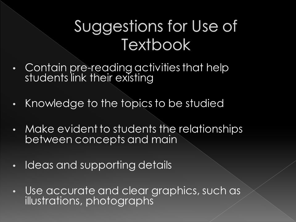Contain pre-reading activities that help students link their existing Knowledge to the topics to be studied Make evident to students the relationships between concepts and main Ideas and supporting details Use accurate and clear graphics, such as illustrations, photographs