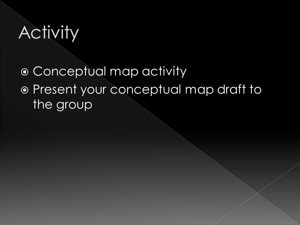  Conceptual map activity  Present your conceptual map draft to the group