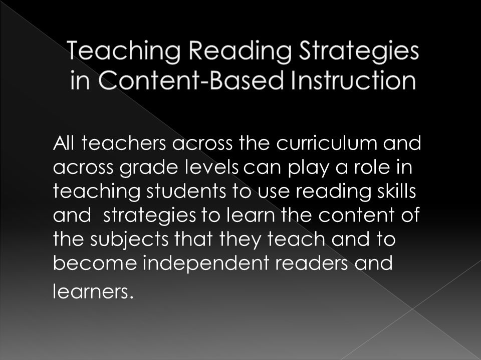 All teachers across the curriculum and across grade levels can play a role in teaching students to use reading skills and strategies to learn the content of the subjects that they teach and to become independent readers and learners.
