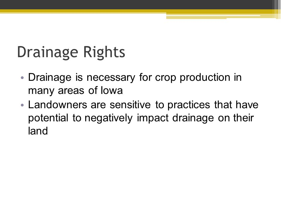 Drainage Rights Drainage is necessary for crop production in many areas of Iowa Landowners are sensitive to practices that have potential to negatively impact drainage on their land