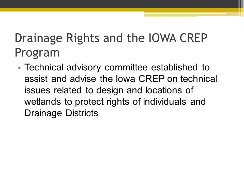 Drainage Rights and the IOWA CREP Program Technical advisory committee established to assist and advise the Iowa CREP on technical issues related to design and locations of wetlands to protect rights of individuals and Drainage Districts