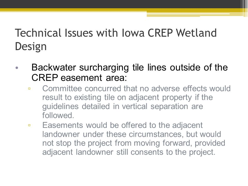 Technical Issues with Iowa CREP Wetland Design Backwater surcharging tile lines outside of the CREP easement area: ▫ Committee concurred that no adverse effects would result to existing tile on adjacent property if the guidelines detailed in vertical separation are followed.