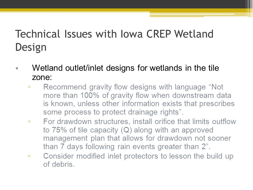 Technical Issues with Iowa CREP Wetland Design Wetland outlet/inlet designs for wetlands in the tile zone: ▫ Recommend gravity flow designs with language Not more than 100% of gravity flow when downstream data is known, unless other information exists that prescribes some process to protect drainage rights .