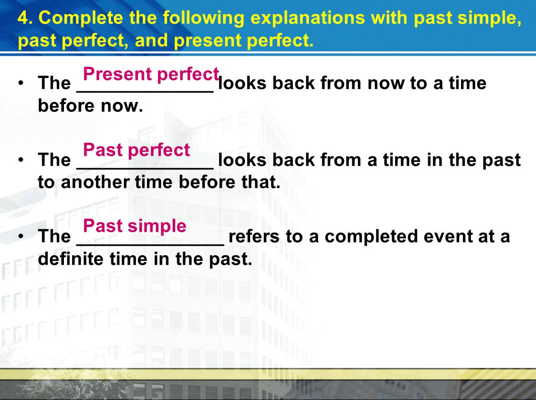 4.Complete the following explanations with past simple, past perfect, and present perfect.
