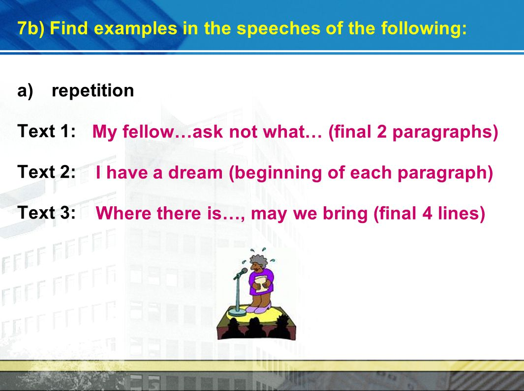 7b) Find examples in the speeches of the following: a)repetition Text 1: Text 2: Text 3: My fellow…ask not what… (final 2 paragraphs) I have a dream (beginning of each paragraph) Where there is…, may we bring (final 4 lines)