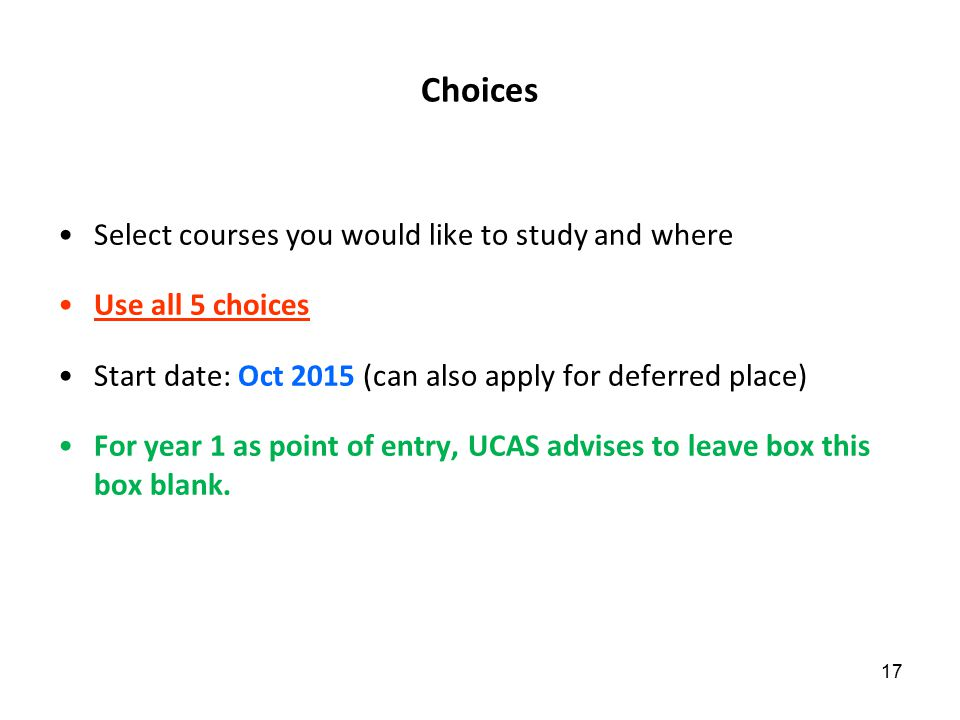 Choices Select courses you would like to study and where Use all 5 choices Start date: Oct 2015 (can also apply for deferred place) For year 1 as point of entry, UCAS advises to leave box this box blank.
