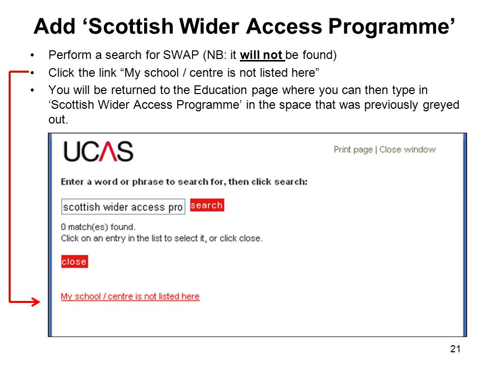 Add 'Scottish Wider Access Programme' Perform a search for SWAP (NB: it will not be found) Click the link My school / centre is not listed here You will be returned to the Education page where you can then type in 'Scottish Wider Access Programme' in the space that was previously greyed out.