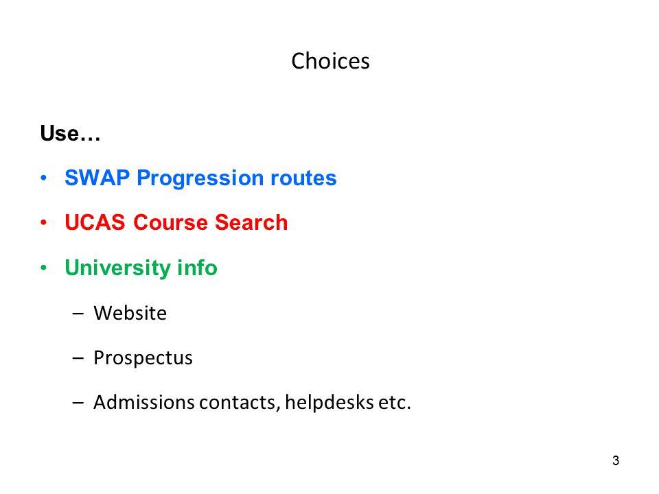 Choices Use… SWAP Progression routes UCAS Course Search University info –Website –Prospectus –Admissions contacts, helpdesks etc.