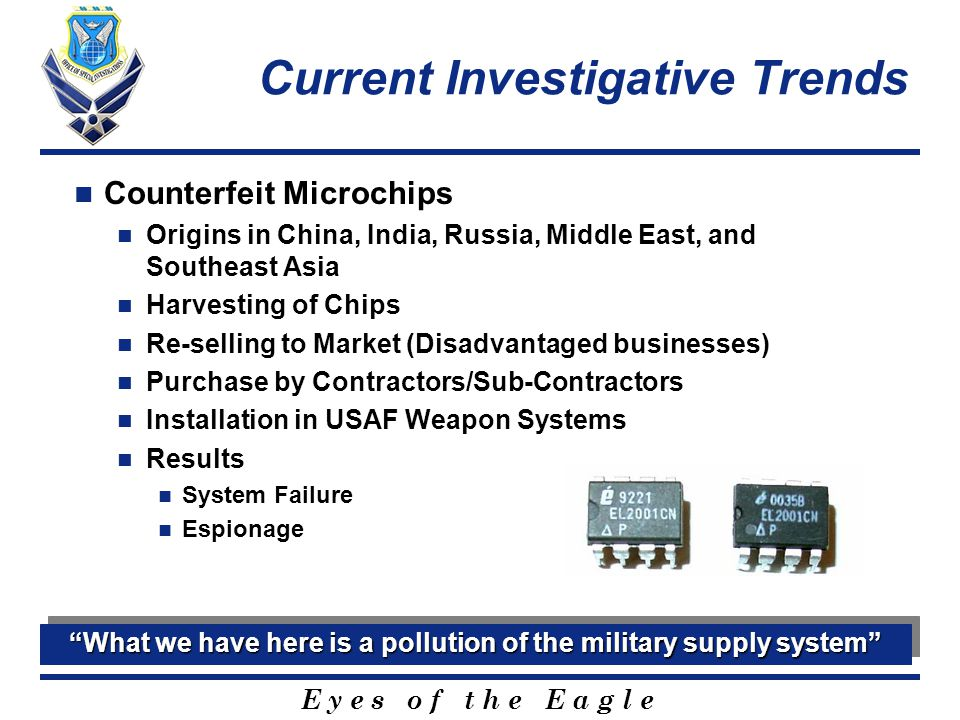 E y e s o f t h e E a g l e Current Investigative Trends Counterfeit Microchips Origins in China, India, Russia, Middle East, and Southeast Asia Harvesting of Chips Re-selling to Market (Disadvantaged businesses) Purchase by Contractors/Sub-Contractors Installation in USAF Weapon Systems Results System Failure Espionage What we have here is a pollution of the military supply system