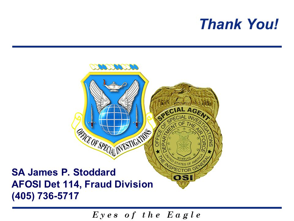 E y e s o f t h e E a g l e SA James P. Stoddard AFOSI Det 114, Fraud Division (405) 736-5717 Thank You!