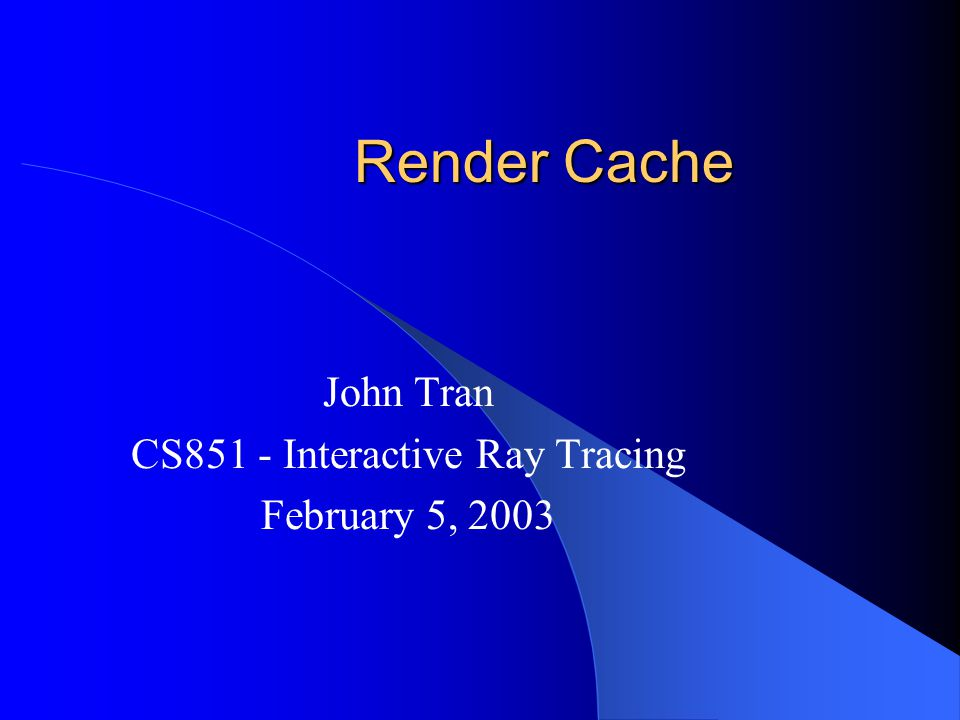 Render Cache John Tran CS851 - Interactive Ray Tracing February 5, 2003