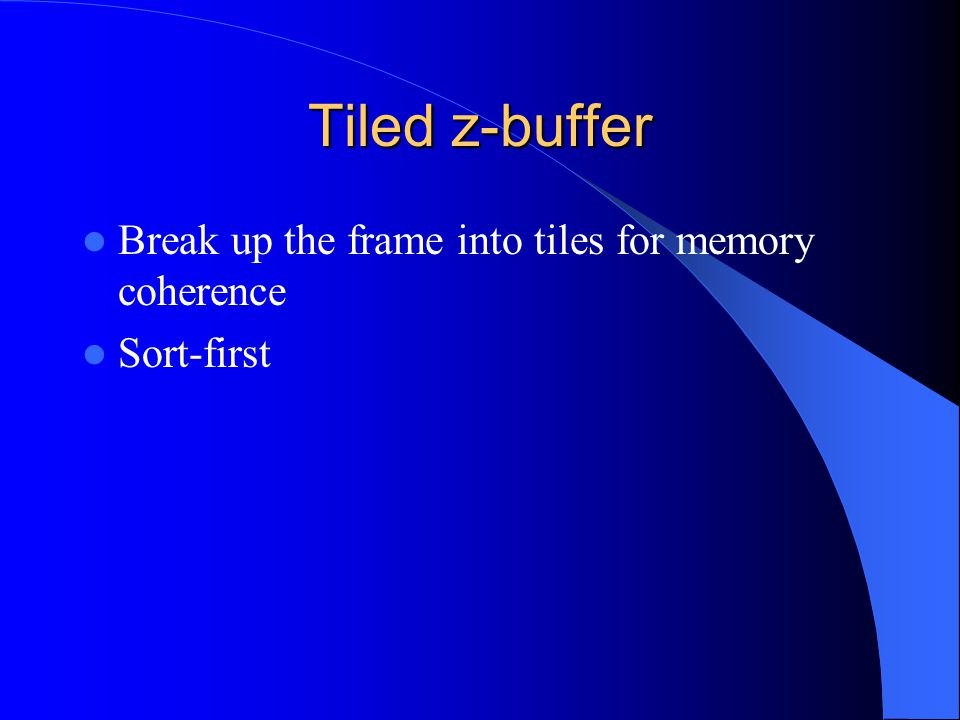 Tiled z-buffer Break up the frame into tiles for memory coherence Sort-first