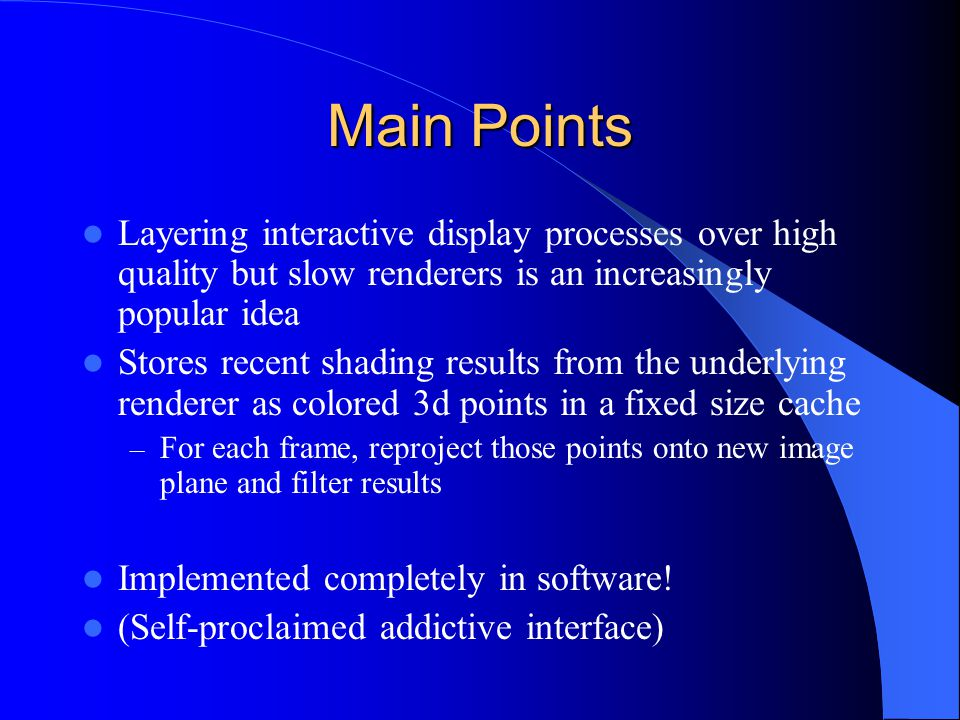 Main Points Layering interactive display processes over high quality but slow renderers is an increasingly popular idea Stores recent shading results from the underlying renderer as colored 3d points in a fixed size cache – For each frame, reproject those points onto new image plane and filter results Implemented completely in software.