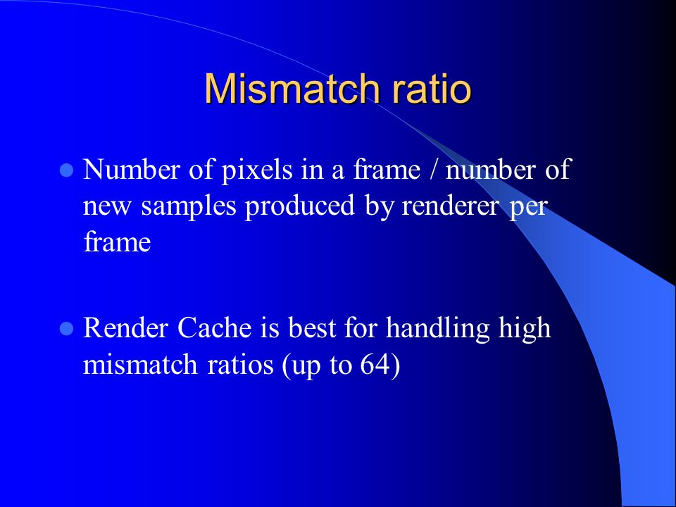 Mismatch ratio Number of pixels in a frame / number of new samples produced by renderer per frame Render Cache is best for handling high mismatch ratios (up to 64)