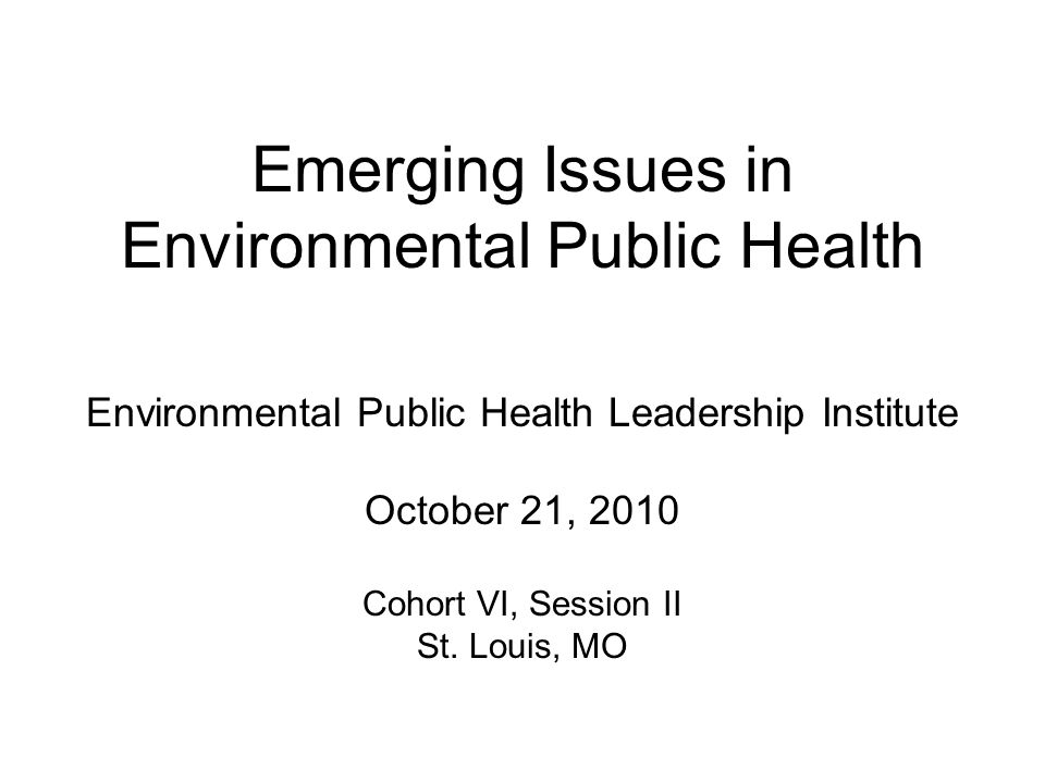 Emerging Issues in Environmental Public Health Environmental Public Health Leadership Institute October 21, 2010 Cohort VI, Session II St.