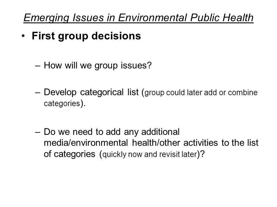 Emerging Issues in Environmental Public Health First group decisions –How will we group issues.