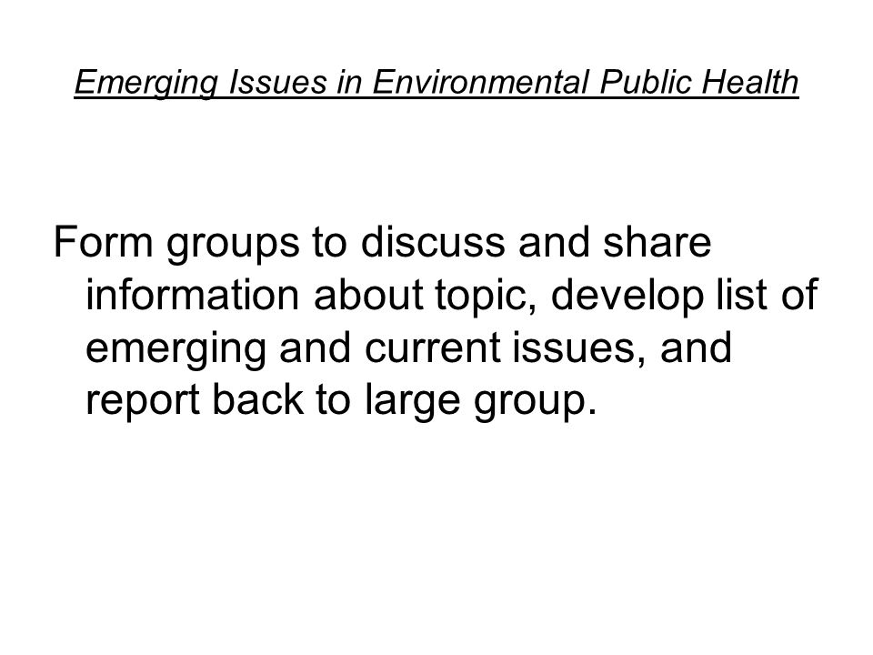 Emerging Issues in Environmental Public Health Form groups to discuss and share information about topic, develop list of emerging and current issues, and report back to large group.