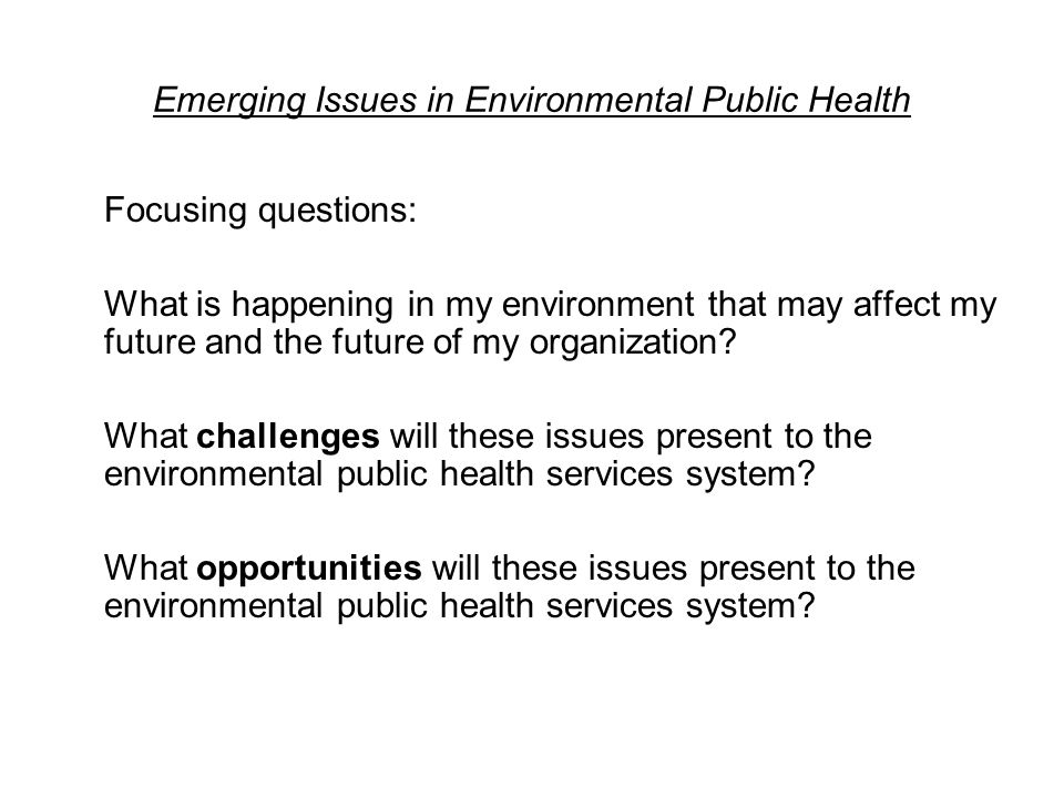Emerging Issues in Environmental Public Health Focusing questions: What is happening in my environment that may affect my future and the future of my organization.
