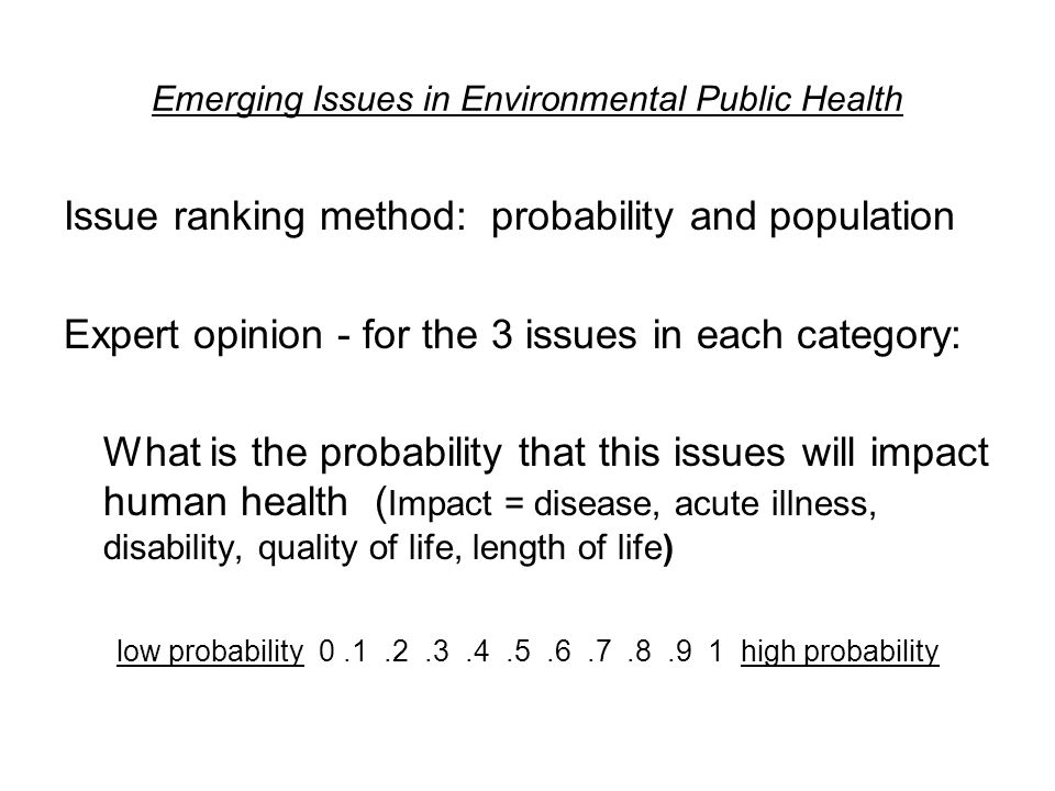 Emerging Issues in Environmental Public Health Issue ranking method: probability and population Expert opinion - for the 3 issues in each category: What is the probability that this issues will impact human health ( Impact = disease, acute illness, disability, quality of life, length of life) low probability 0.1.2.3.4.5.6.7.8.9 1 high probability