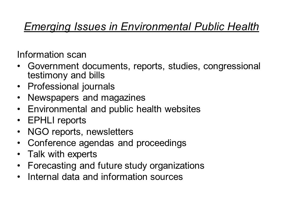 Emerging Issues in Environmental Public Health Information scan Government documents, reports, studies, congressional testimony and bills Professional journals Newspapers and magazines Environmental and public health websites EPHLI reports NGO reports, newsletters Conference agendas and proceedings Talk with experts Forecasting and future study organizations Internal data and information sources