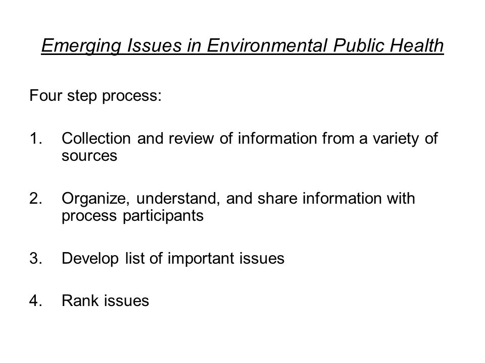 Emerging Issues in Environmental Public Health Four step process: 1.Collection and review of information from a variety of sources 2.Organize, understand, and share information with process participants 3.Develop list of important issues 4.Rank issues