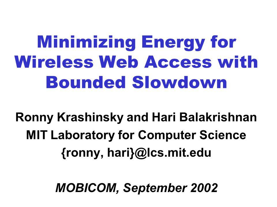 Minimizing Energy for Wireless Web Access with Bounded Slowdown Ronny Krashinsky and Hari Balakrishnan MIT Laboratory for Computer Science {ronny, hari}@lcs.mit.edu MOBICOM, September 2002