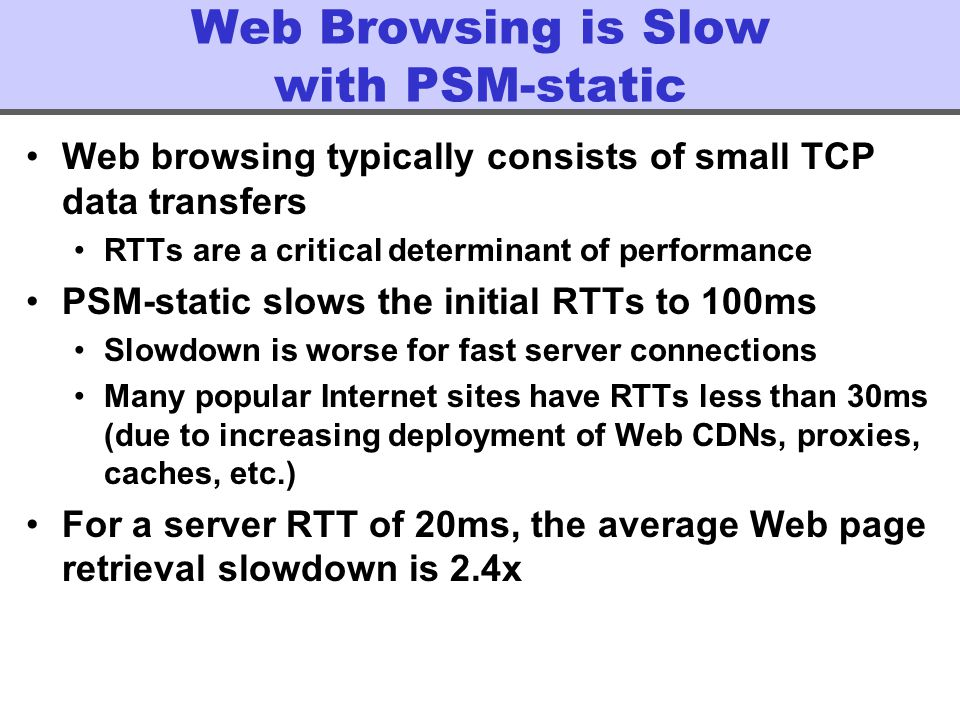 Web Browsing is Slow with PSM-static Web browsing typically consists of small TCP data transfers RTTs are a critical determinant of performance PSM-static slows the initial RTTs to 100ms Slowdown is worse for fast server connections Many popular Internet sites have RTTs less than 30ms (due to increasing deployment of Web CDNs, proxies, caches, etc.) For a server RTT of 20ms, the average Web page retrieval slowdown is 2.4x