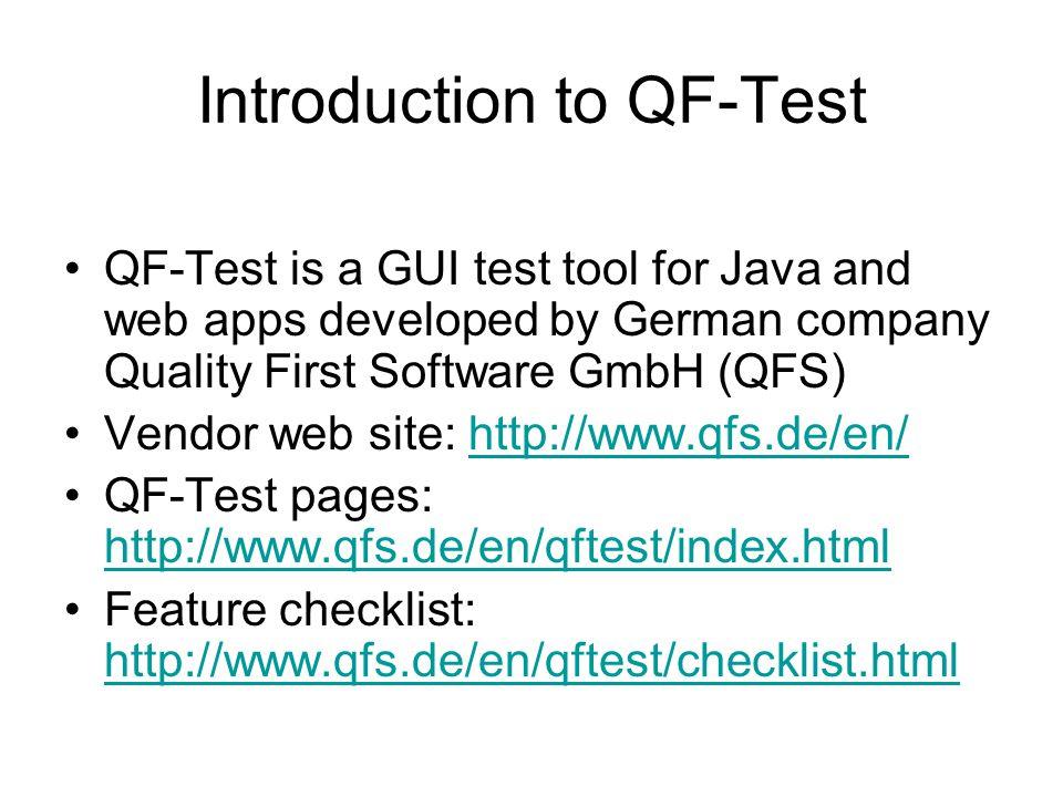 Introductions & Demos Demo screenshots: http://www.qfs.de/en/qftest/demos.html http://www.qfs.de/en/qftest/demos.html Demo video (length 8:40 min): http://www.qfs.de/en/qftest/demovideo.html http://www.qfs.de/en/qftest/demovideo.html Standard QF-Test library: http://www.qfs.de/en/qftest/stdlib.html http://www.qfs.de/en/qftest/stdlib.html