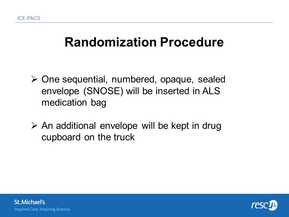 ICE-PACS  One sequential, numbered, opaque, sealed envelope (SNOSE) will be inserted in ALS medication bag  An additional envelope will be kept in drug cupboard on the truck Randomization Procedure