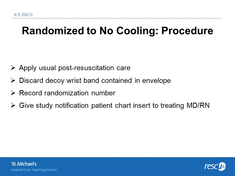 ICE-PACS Randomized to No Cooling: Procedure  Apply usual post-resuscitation care  Discard decoy wrist band contained in envelope  Record randomization number  Give study notification patient chart insert to treating MD/RN