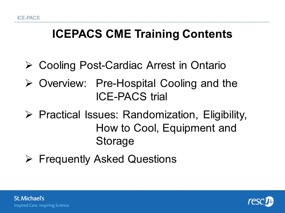 ICE-PACS ICEPACS CME Training Contents  Cooling Post-Cardiac Arrest in Ontario  Overview: Pre-Hospital Cooling and the ICE-PACS trial  Practical Issues: Randomization, Eligibility, How to Cool, Equipment and Storage  Frequently Asked Questions