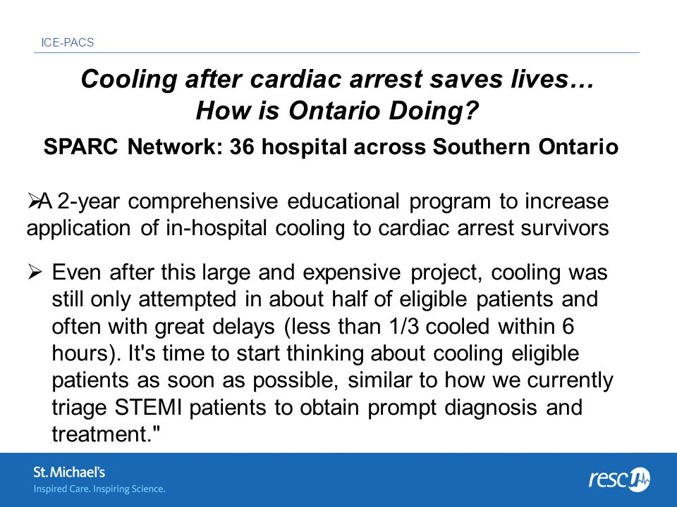 ICE-PACS SPARC Network: 36 hospital across Southern Ontario  A 2-year comprehensive educational program to increase application of in-hospital cooling to cardiac arrest survivors  Even after this large and expensive project, cooling was still only attempted in about half of eligible patients and often with great delays (less than 1/3 cooled within 6 hours).